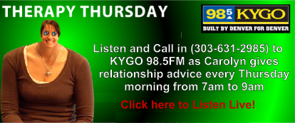 Therapy Thursday - Listen and cal in (303-631-2985) to KYGO 98.5 FM as Carolyn gives relationship advice every Thurdsay morning from 7am to 9am