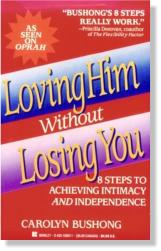 Loving Him Without Losing You - 8 Steps to Achieving Intimacy and Independence by Carolyn Bushong